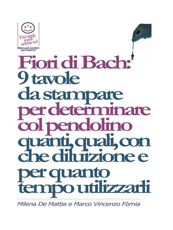 Fiori Di Bach:  9 Tavole  Da Stampare  Per Determinare Col Pendolino Quanti, Quali, Con Che Diluizione E Per Quanto Tempo Utilizzarli   por  epub