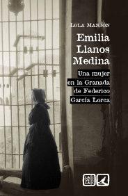 Emilia Llanos Medina. Una Mujer En La Granada De Federico García Lorca por Lola Manión