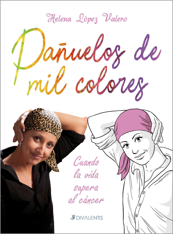 Pañuelos De Mil Colores: Cuando La Vida Supera Al Cancer por Helena Lopez Valero