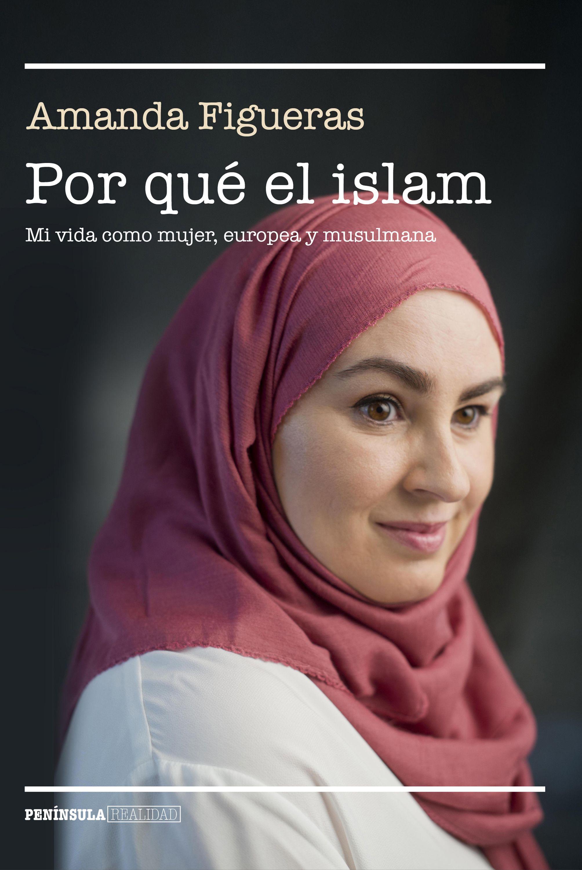 Por Que El Islam: Mi Vida Como Mujer, Europea Y Musulmana por Amanda Figueras Fernandez