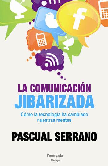 La Comunicacion Jibarizada: Como La Tecnologia Ha Cambiado Nuestr As Mentes por Pascual Serrano
