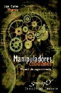 Manipuladores Cotidianos: Manual De Supervivencia por Juan Carlos Vicente