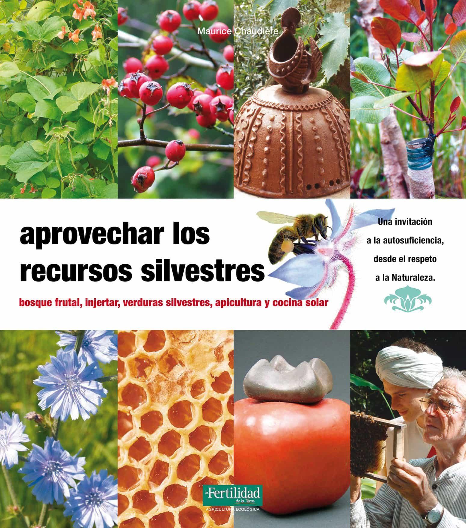 aprovechar los recursos silvestres: bosques frutales, injertar, v erduras silvestres, apicultura y cocina-maurice chaudiere-9788493828936