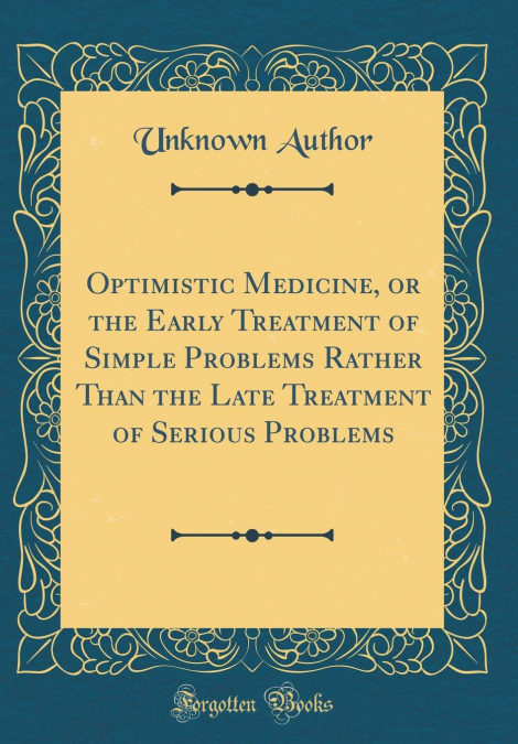 Optimistic Medicine, Or The Early Treatment Of Simple Problems Rather Than The Late Treatment Of Serious Problems (classic Reprint) Epub Descarga gratuita