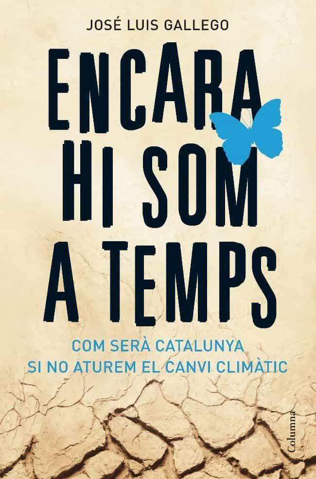 Encara Hi Som A Temps: Com Sera Catalunya Si No Aturem El Canvi C Limatic por Jose Luis Gallego Gratis
