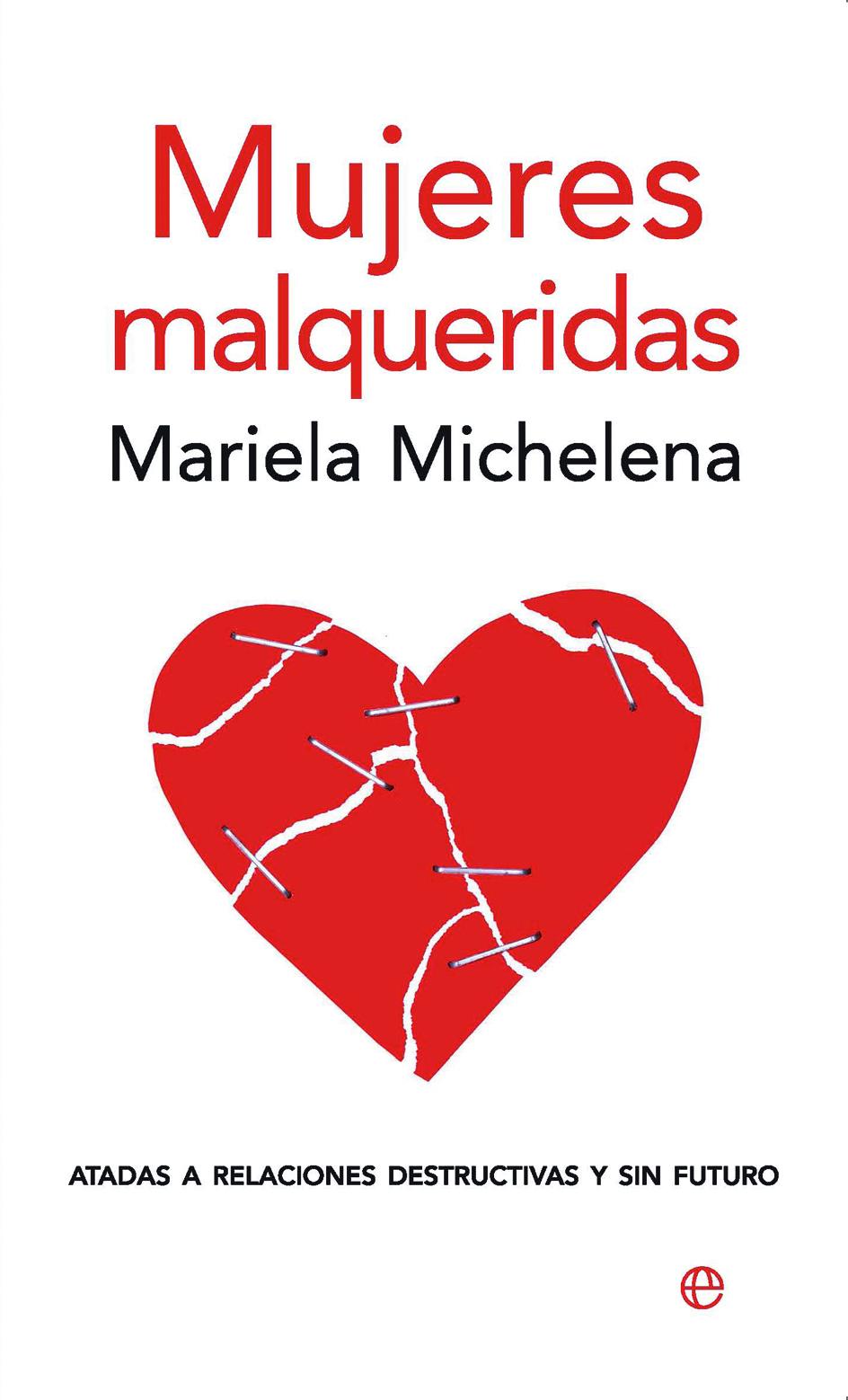Mujeres Malqueridas: Atadas A Relaciones Destructivas Y Sin Futur O por Mariela Michelena