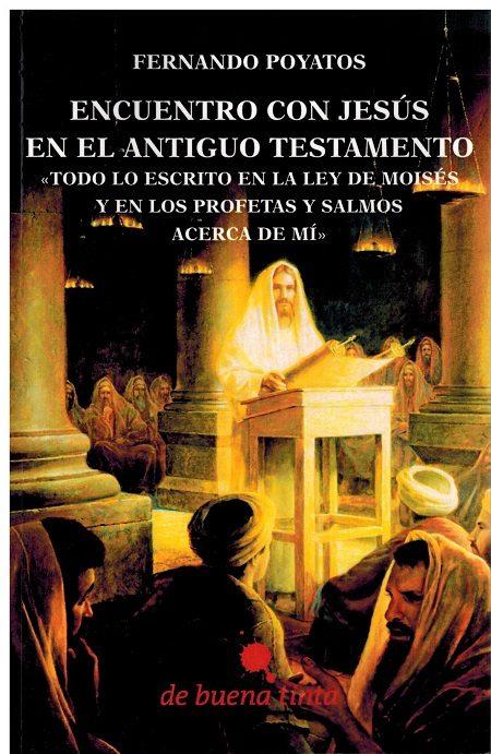 Encuentro Con Jesus En El Antiguo Testamento: Todo Lo Escrito En La Ley De Moises Y En Los Profetas Y Salmos Acerca De Mi por Fernando Poyatos