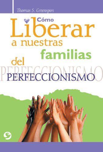 Como Liberar A Nuestras Familias Del Perfeccionismo por Thomas S. Greenspon