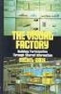 The Visual Factory: Building Participation Through Shared Informa Tion por Michel Greif