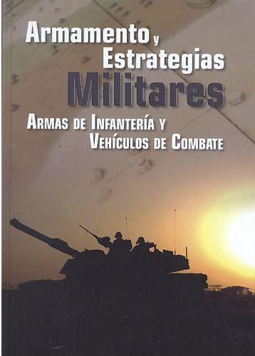 Armamento Y Estrategias Militares: Armas De Infanteria Y Vehiculo S De Combate por Vv.aa.