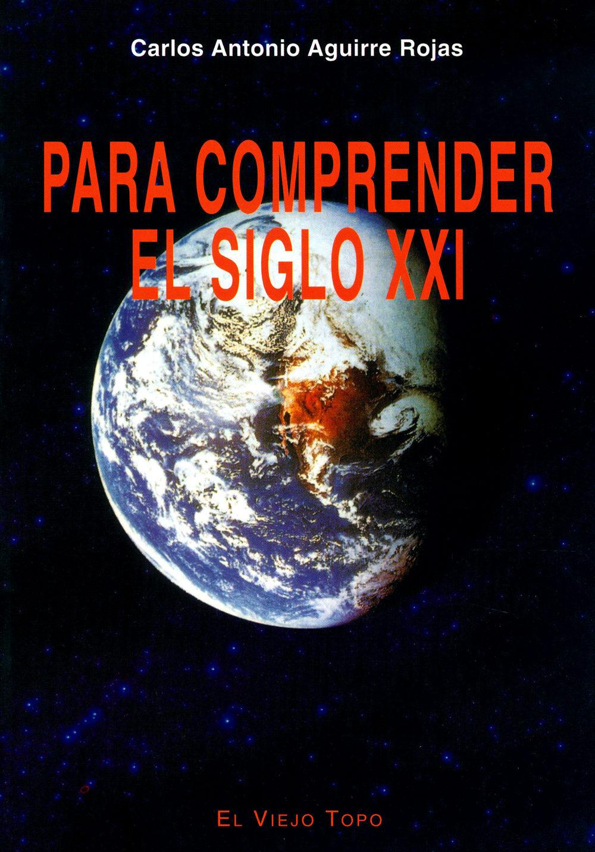 Para Comprender El Siglo Xxi (el Viejo Topo) por Carlos Antonio Aguirre Rojas