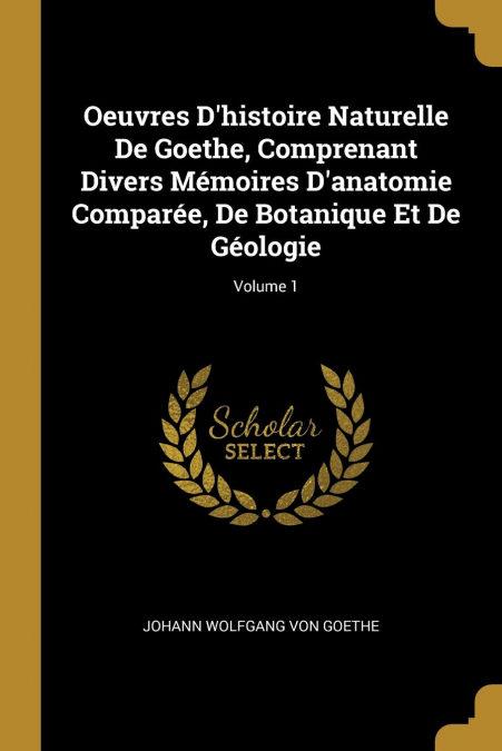 Oeuvres Dhistoire Naturelle De Goethe, Comprenant Divers Mémoires Danatomie Comparée, De Botanique Et De Géologie; Volume 1 por Johann Wolfgang Von Goethe-