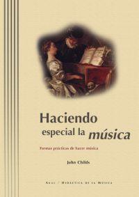 Haciendo Especial La Musica: Formas Practicas De Hacer Musica por John Childs