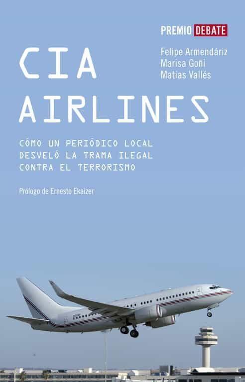 Cia Airlines: Como Un Periodico De Provincias Desvelo La Trama Il Egal Contra El Terrorismo (i Premio Debate 2006 De Libro Reportaje) por Felipe Armendariz;                                                                                    Matias Valles;                                                                                    Marisa Goñi