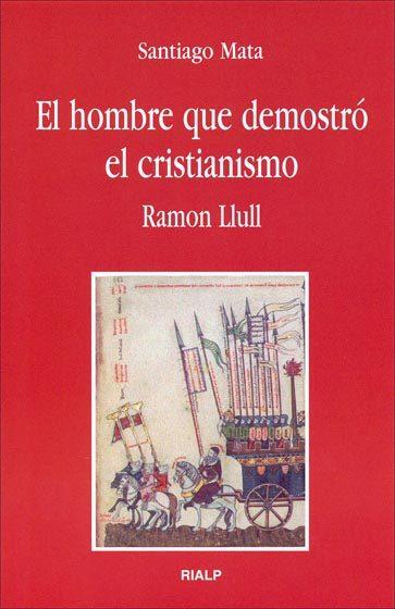 El Hombre Que Demostro El Cristianismo. Ramon Llul por Santiago Mata Gratis