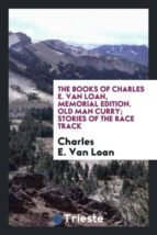 El libro de The books of charles e. van loan, memorial edition. old man curry; stories of the race track autor CHARLES E. VAN LOAN TXT!