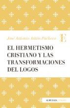 el hermetismo cristiano y las transformaciones del logos-jose antonio anton pacheco-9788417044206
