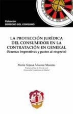 la protección jurídica del consumidor en la contratación en general (normas imperativas y pactos al respecto)-maria teresa alvarez moreno-9788429018806