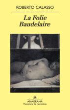 El libro de La folie baudelaire autor ROBERTO CALASSO PDF!