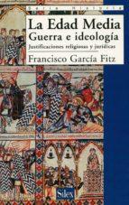 la edad media: guerra e ideologia, justificaciones religiosas y j uridicas francisco garcia fitz 9788477371106
