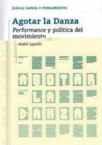 agotar la danza: performance y politica del movimiento-andre lepecki-9788481388206