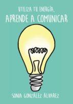 aprende a comunicar, utiliza tu energía (ebook)-sonia gonzalez alvarez-9788483261606