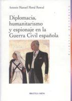 diplomacia, humanitarismo y espionaje en la guerra civil española-antonio manuel moral roncal-9788497427906