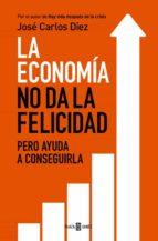 la economia no da la felicidad-jose carlos diez gangas-9788401343216