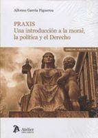 praxis: una introduccion a la moral, la politica y el derecho 9788416652716