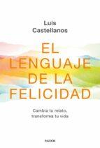 EL LENGUAJE DE LA FELICIDAD: CAMBIA TU RELATO, TRANSFORMA TU VIDA | LUIS CASTELLANOS | Comprar libro 9788449336416