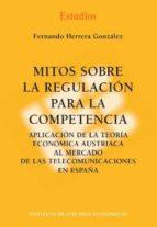 mitos sobre la regulacion para la competencia. aplicacion de la t eoria economica austriaca al mercado de las telecomunicaciones en españa 9788492737116