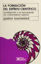 la formacion del espiritu cientifico: contribucion a un psicoanal isis de conocimiento objetivo (20ª ed.) gaston bachelard 9789682317316