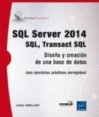 SQL SERVER 2014: QL, TRANSACT SQL - DISEÑO Y CREACION DE UNA BASE DE DATOS (CON EJERCICIOS PRÁCTICOS CORREGIDOS)