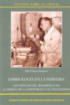 embriologia en la periferia: las ciencias del desarrollo en la españa de la ii republica y el franquismo raul velasco morgado 9788400101626