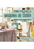 como utilizar la maquina de coser: manual para principiantes-marie clayton-9788428216326