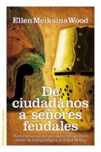 de ciudadanos a señores feudales: historia social del pensamiento desde la antiguedad a la edad media-ellen meiksins wood-9788449324826