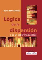 logica de la dispersion: o de un saber melancolico blas matamoro 9788493520526