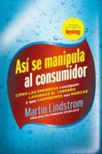 asi se manipula a un consumidor: como las empresas consiguen lava rnos el cerebro y que compremos sus marcas-martin lindstrom-9788498751826