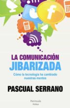 la comunicacion jibarizada: como la tecnologia ha cambiado nuestr as mentes-pascual serrano-9788499421926