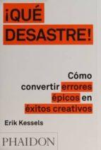 ¡qué desastre!: cómo convertir errores épicos en éxitos creativos erik kessels 9780714871936