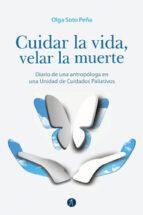 cuidar la vida, velar la muerte: diario de una antropologa en una unidad de cuidados paliativos-olga soto peña-9788416421336
