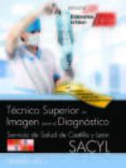 TECNICO SUPERIOR EN IMAGEN PARA EL DIAGNOSTICO. SERVICIO DE SALUD DE CASTILLA Y LEON (SACYL). TEMARIO VOL. I