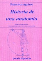 historia de una anatomia: premio internacional miguel hernandez y premio nacional de poesia 2011-francisca aguirre-9788475179636