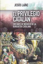 el privilegio catalan:. 300 años de negocio de la burguesia catalana-jesus lainz-9788490551936
