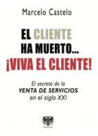 el cliente ha muerto, !viva el cliente!: el secreto de la venta de servicios en el siglo xxi marcelo castelo 9788494257636