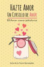 hazte amor, un cursillo de amor (ebook) julio de la torre hernandez 9788494434136