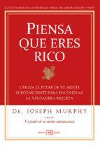 piensa que eres rico: utiliza el poder de tu mente subconsciente para encontrar la verdadera riqueza (2ªed.) joseph murphy 9788496111936