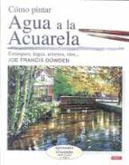 como pintar agua a la acuarela : estanques, lagos, arroyos, rios-joe francis dowden-9788496550636