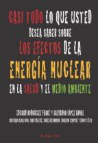casi todo lo que usted desea saber sobre los efectos de la energi a nuclear sobre la salud y el medio ambiente (el viejo topo) eduardo rodriguez farre 9788496831636