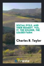 El libro de Social evils, and their remedy. vol. iv. the soldier, the leased farm autor CHARLES B. TAYLER DOC!